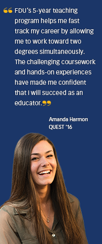 Student Quote: FDU's 5-year teaching program helps me fast-track my career by allowing me to work toward tow degrees simultaneously. The challenging coursework and hands-on experiences have made me confident that I will succeed as an educator